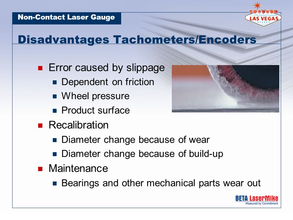 Non-Contact Laser Gauge Disadvantages Tachometers/Encoders Error caused by slippage Dependent on friction Wheel pressure Product surface Recalibration Diameter change because of wear Diameter change because of build-up Maintenance Bearings and other mechanical parts wear out