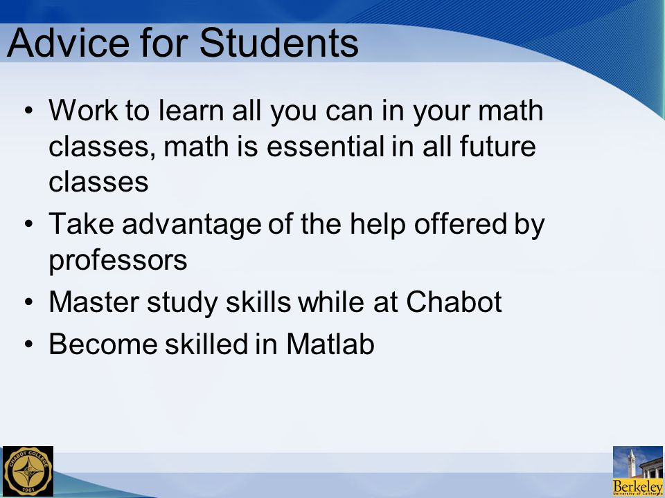 Advice for Students Work to learn all you can in your math classes, math is essential in all future classes Take advantage of the help offered by professors Master study skills while at Chabot Become skilled in Matlab