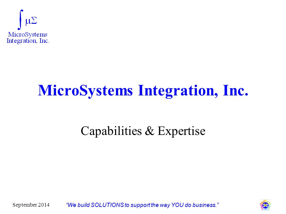 """MicroSystems Integration, Inc. Capabilities & Expertise """"We build SOLUTIONS to support the way YOU do business."""" September 2014"""