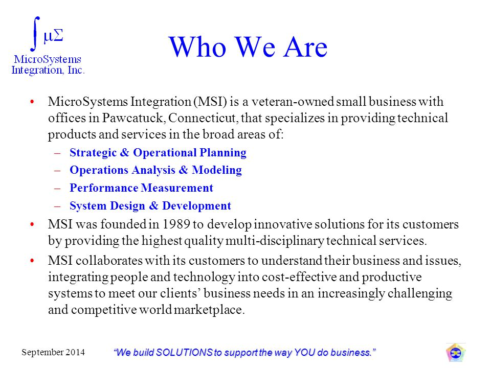 Who We Are MicroSystems Integration (MSI) is a veteran-owned small business with offices in Pawcatuck, Connecticut, that specializes in providing tech