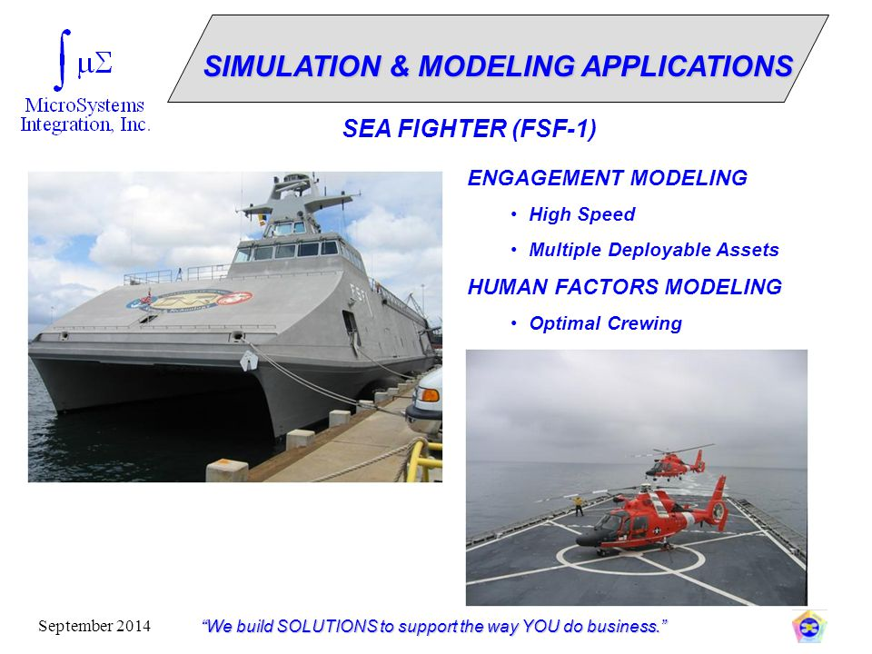 """""""We build SOLUTIONS to support the way YOU do business."""" September 2014 ENGAGEMENT MODELING High Speed Multiple Deployable Assets HUMAN FACTORS MODELI"""