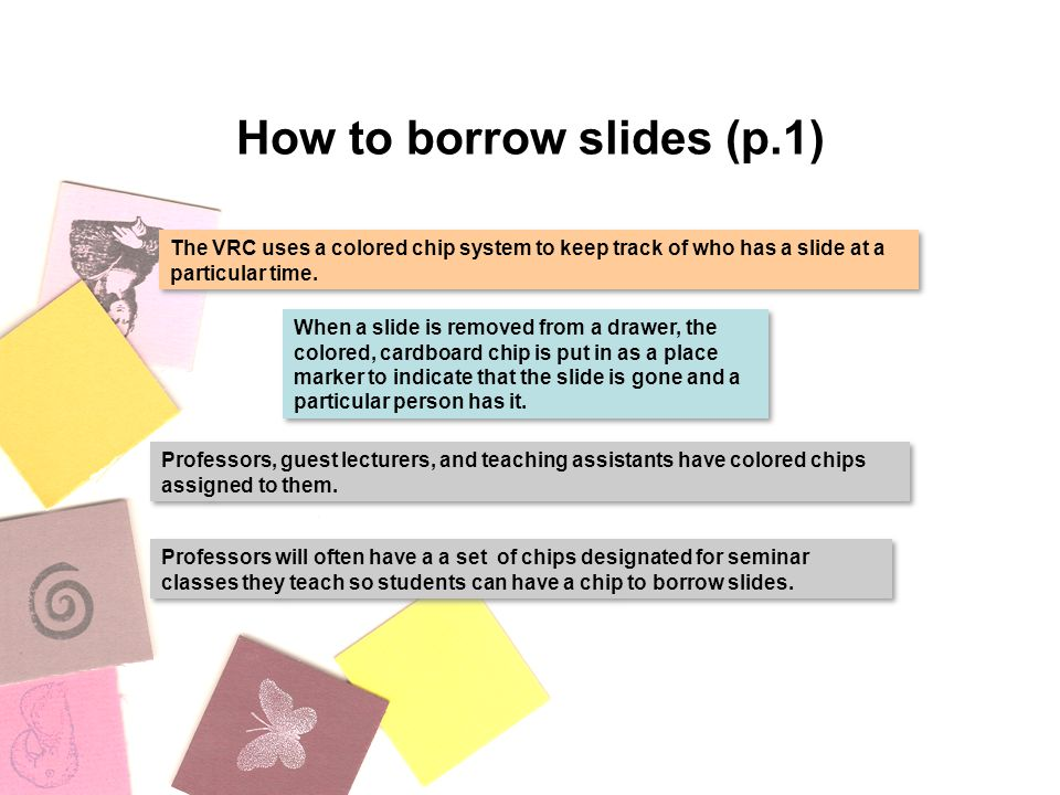 How to borrow slides (p.1) The VRC uses a colored chip system to keep track of who has a slide at a particular time.