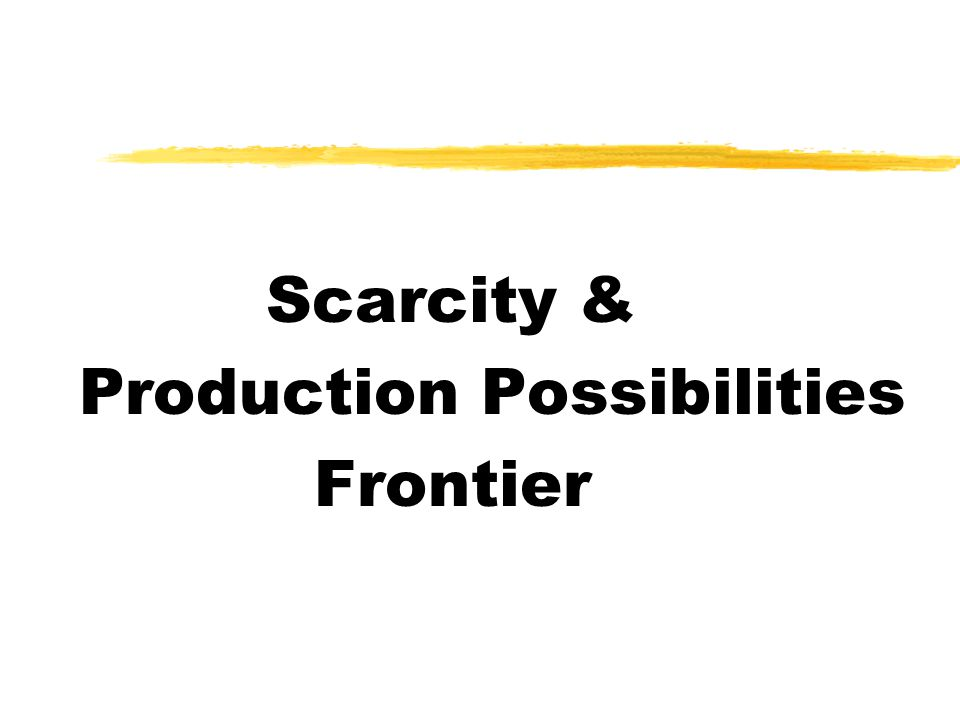Scarcity & Production Possibilities Frontier