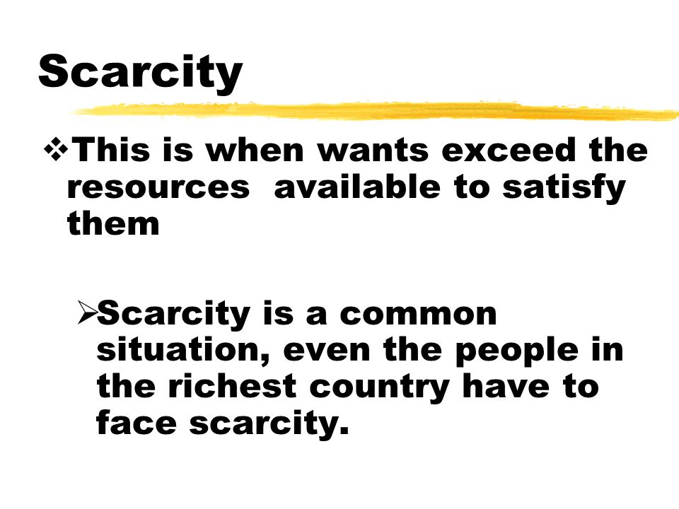 Scarcity  This is when wants exceed the resources available to satisfy them  Scarcity is a common situation, even the people in the richest country have to face scarcity.
