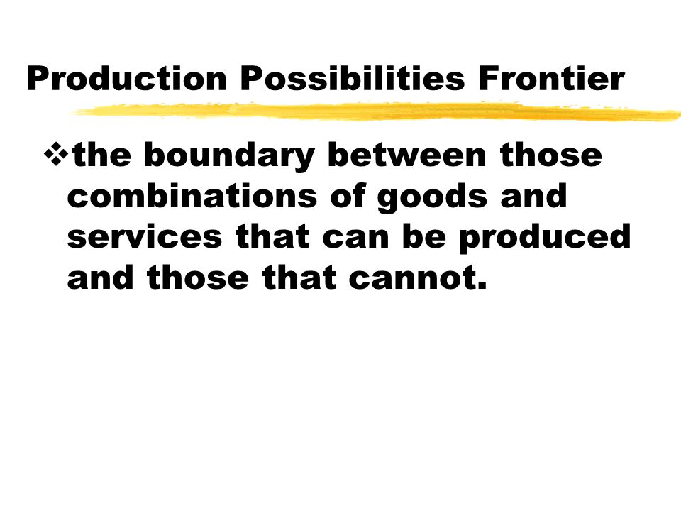 Production Possibilities Frontier  the boundary between those combinations of goods and services that can be produced and those that cannot.