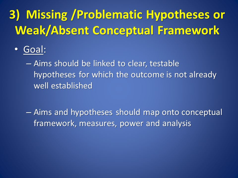 3) Missing /Problematic Hypotheses or Weak/Absent Conceptual Framework Goal: Goal: – Aims should be linked to clear, testable hypotheses for which the outcome is not already well established – Aims and hypotheses should map onto conceptual framework, measures, power and analysis