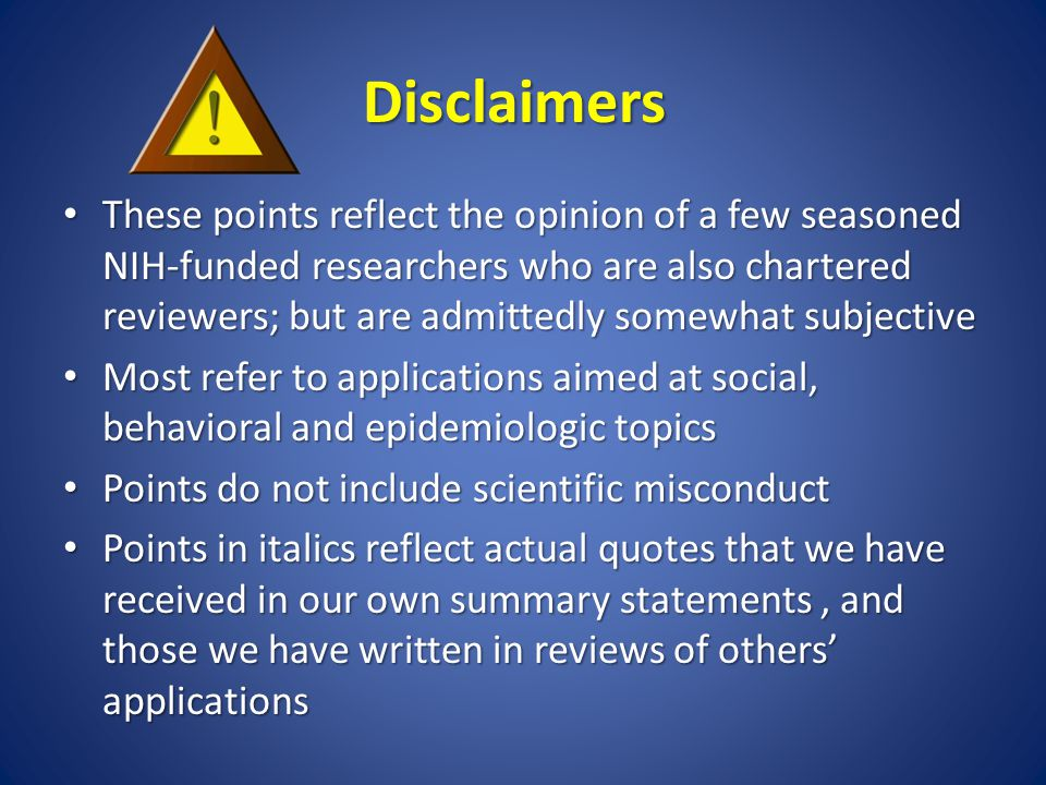 Disclaimers These points reflect the opinion of a few seasoned NIH-funded researchers who are also chartered reviewers; but are admittedly somewhat subjective These points reflect the opinion of a few seasoned NIH-funded researchers who are also chartered reviewers; but are admittedly somewhat subjective Most refer to applications aimed at social, behavioral and epidemiologic topics Most refer to applications aimed at social, behavioral and epidemiologic topics Points do not include scientific misconduct Points do not include scientific misconduct Points in italics reflect actual quotes that we have received in our own summary statements, and those we have written in reviews of others' applications Points in italics reflect actual quotes that we have received in our own summary statements, and those we have written in reviews of others' applications