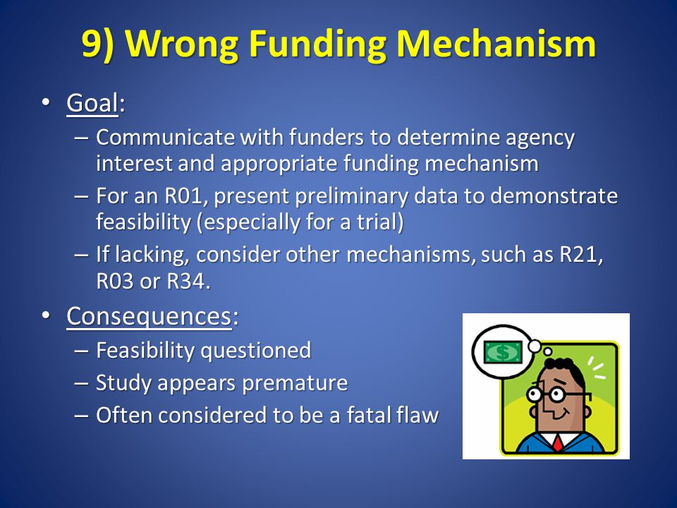 9) Wrong Funding Mechanism Goal: Goal: – Communicate with funders to determine agency interest and appropriate funding mechanism – For an R01, present preliminary data to demonstrate feasibility (especially for a trial) – If lacking, consider other mechanisms, such as R21, R03 or R34.