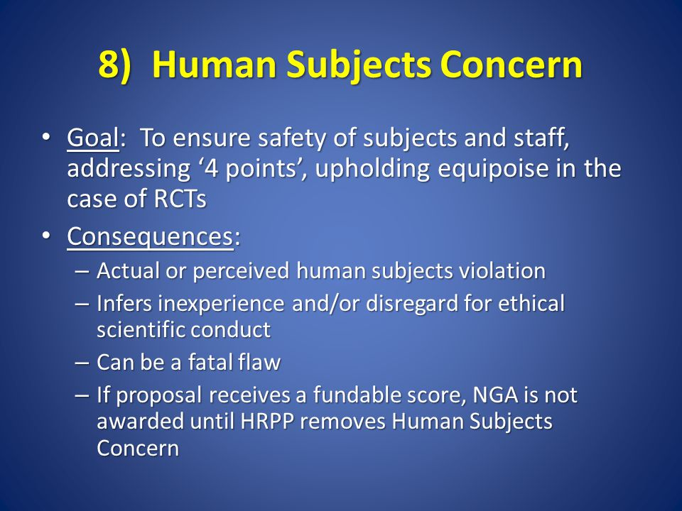 8) Human Subjects Concern Goal: To ensure safety of subjects and staff, addressing '4 points', upholding equipoise in the case of RCTs Goal: To ensure safety of subjects and staff, addressing '4 points', upholding equipoise in the case of RCTs Consequences: Consequences: – Actual or perceived human subjects violation – Infers inexperience and/or disregard for ethical scientific conduct – Can be a fatal flaw – If proposal receives a fundable score, NGA is not awarded until HRPP removes Human Subjects Concern