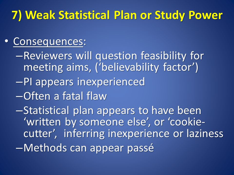 7) Weak Statistical Plan or Study Power Consequences: Consequences: – Reviewers will question feasibility for meeting aims, ('believability factor') – PI appears inexperienced – Often a fatal flaw – Statistical plan appears to have been 'written by someone else', or 'cookie- cutter', inferring inexperience or laziness – Methods can appear passé