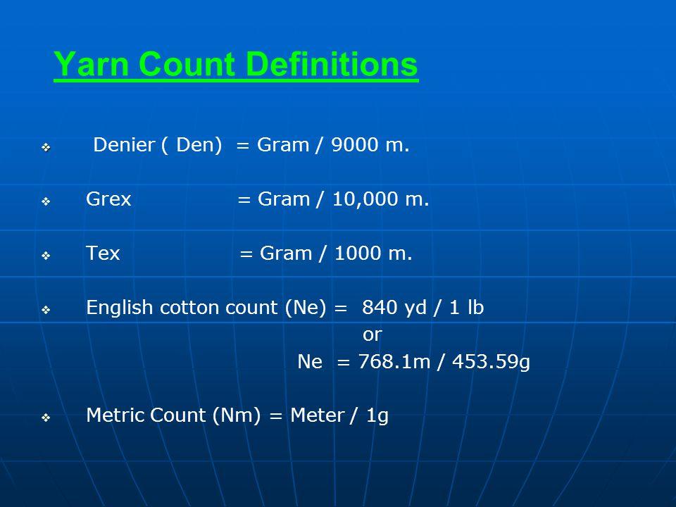 Yarn Count Definitions   Denier ( Den) = Gram / 9000 m.   Grex = Gram / 10,000 m.   Tex = Gram / 1000 m.   English cotton count (Ne) = 840 yd