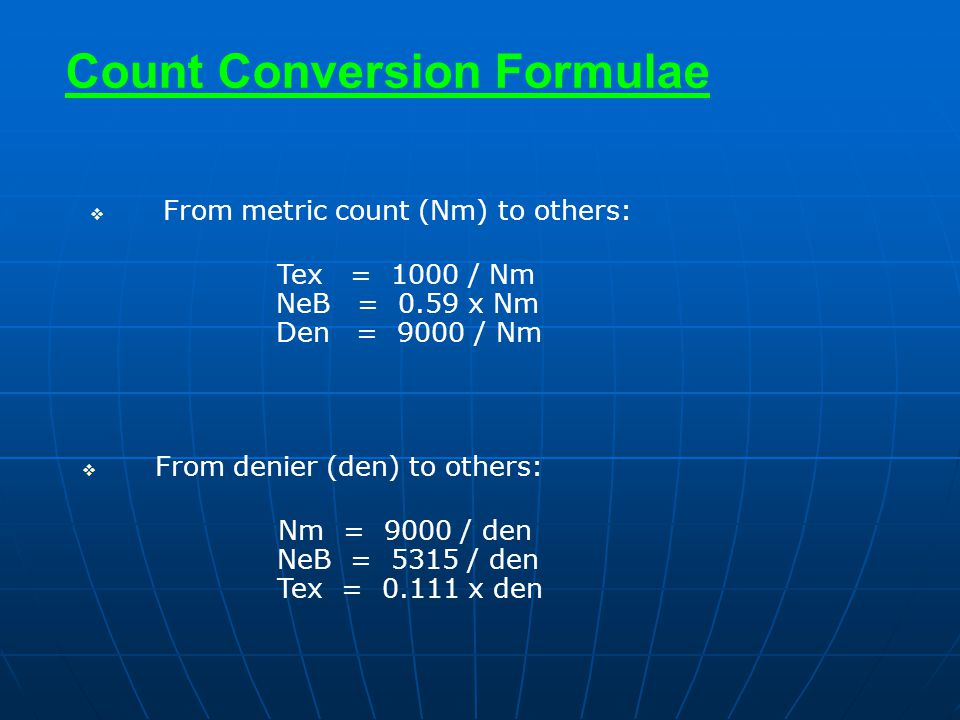 Count Conversion Formulae  From metric count (Nm) to others: Tex = 1000 / Nm NeB = 0.59 x Nm Den = 9000 / Nm  From denier (den) to others: Nm = 9000