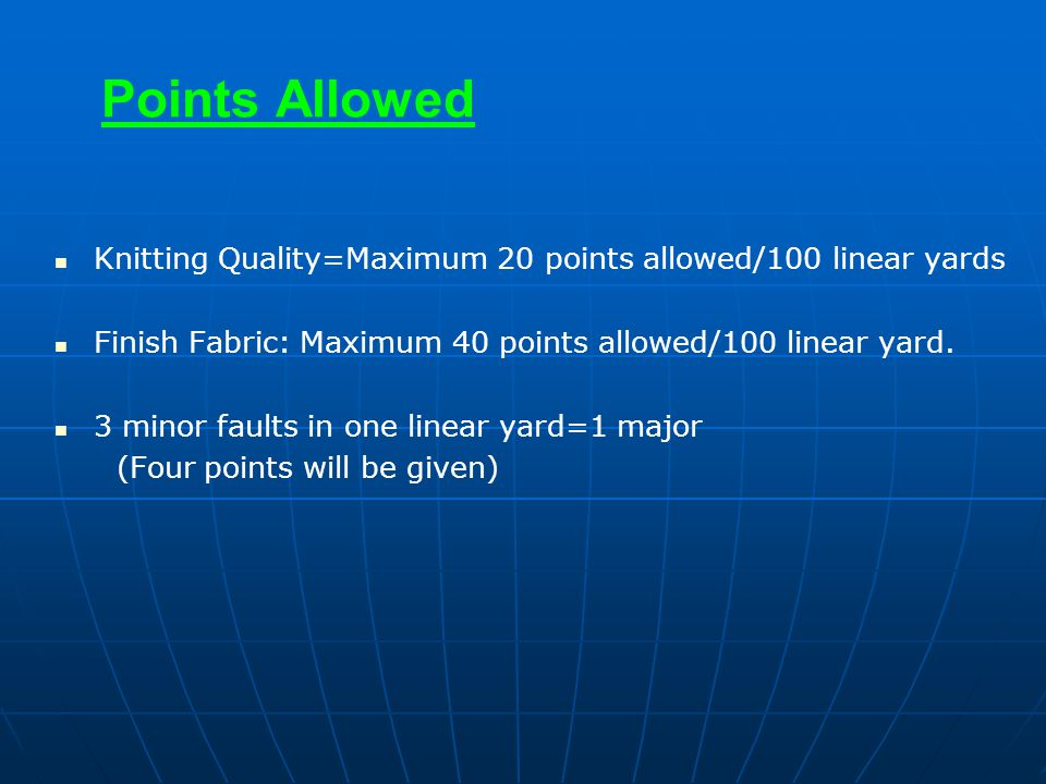 Points Allowed Knitting Quality=Maximum 20 points allowed/100 linear yards Finish Fabric: Maximum 40 points allowed/100 linear yard. 3 minor faults in