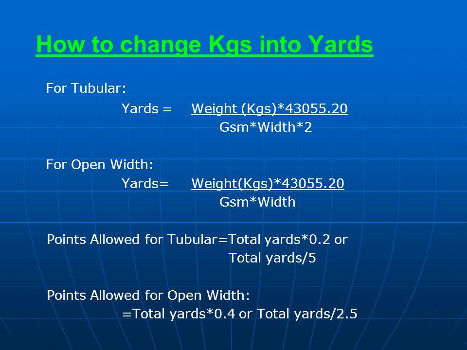How to change Kgs into Yards For Tubular: Yards = Weight (Kgs)*43055.20 Gsm*Width*2 For Open Width: Yards= Weight(Kgs)*43055.20 Gsm*Width Points Allow