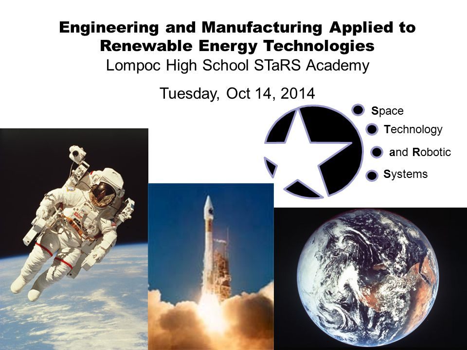 Engineering and Manufacturing Applied to Renewable Energy Technologies Lompoc High School STaRS Academy Tuesday, Oct 14, 2014 Space Technology and Robotic Systems