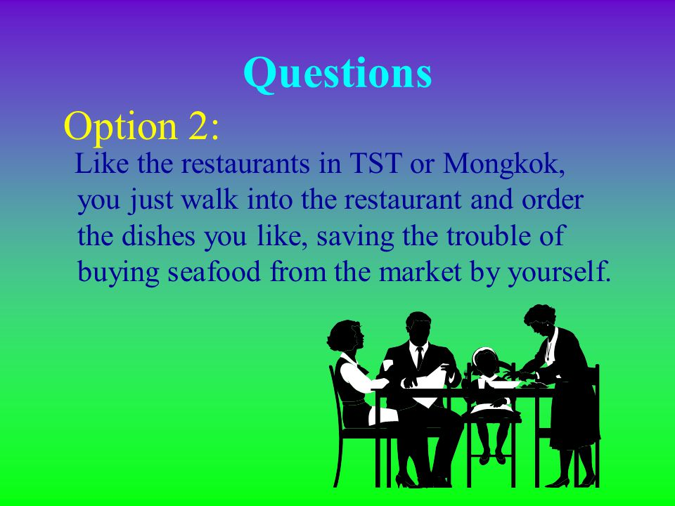 Option 1: Buy the seafood in the market and then bring them to the restaurant. And the restaurant will cook the seafood for you, charging a 'cooking f