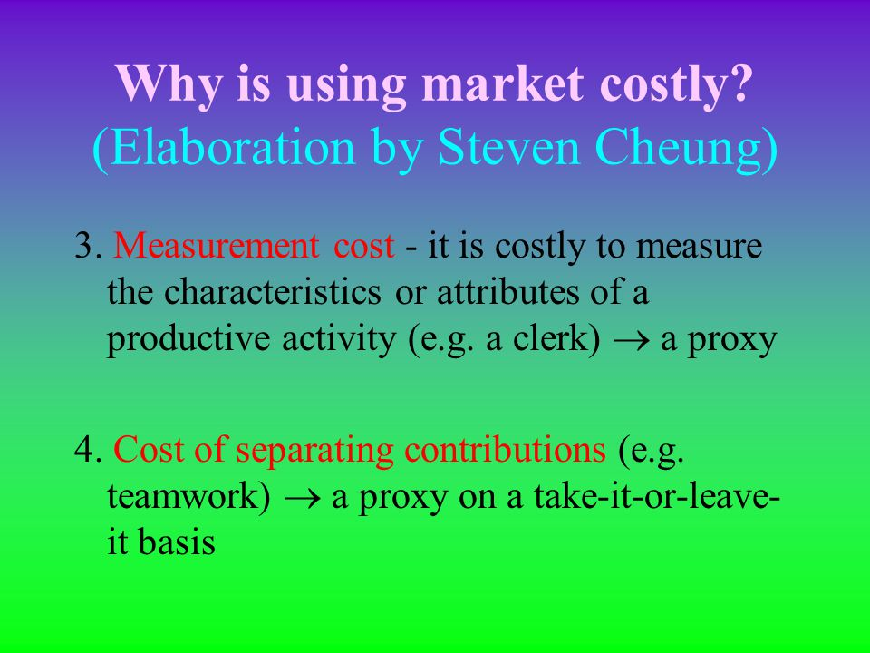 Why is using market costly? (Elaboration by Steven Cheung) 2. Information cost - consumers may have high information cost to recognize the different c