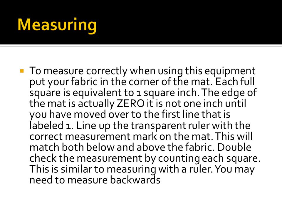  To measure correctly when using this equipment put your fabric in the corner of the mat.