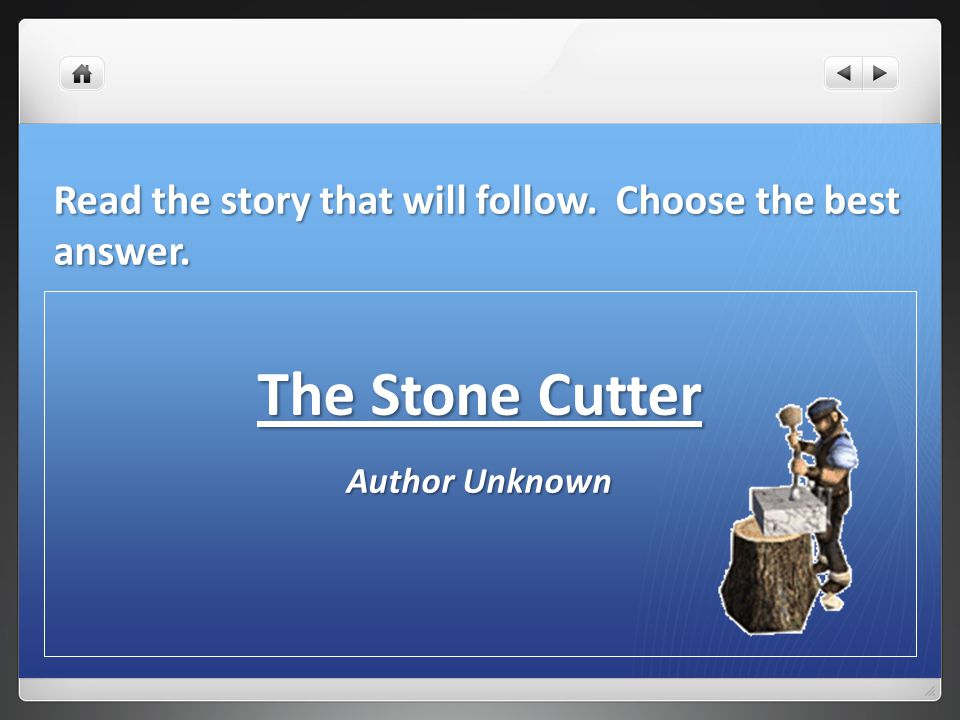 Read the story that will follow. Choose the best answer. The Stone Cutter Author Unknown