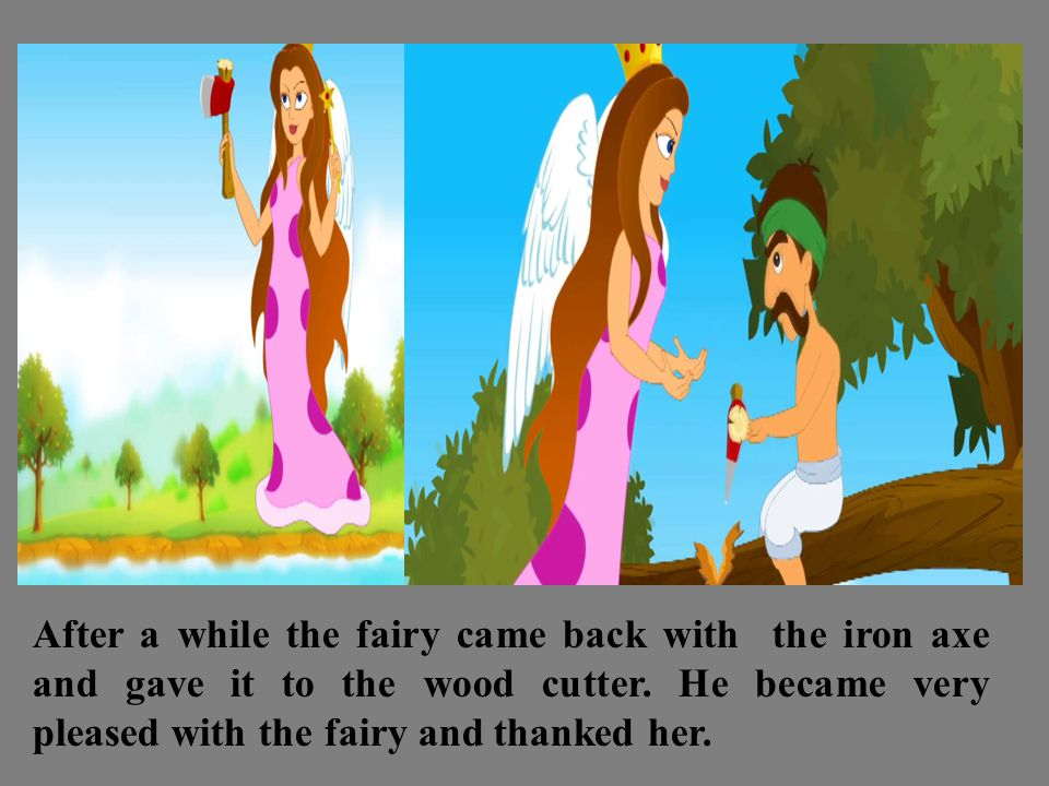 After a while the fairy came back with the iron axe and gave it to the wood cutter.