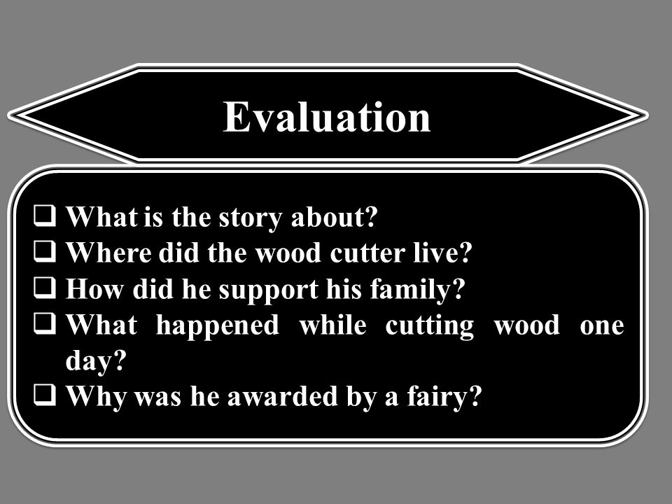 Evaluation  What is the story about.  Where did the wood cutter live.