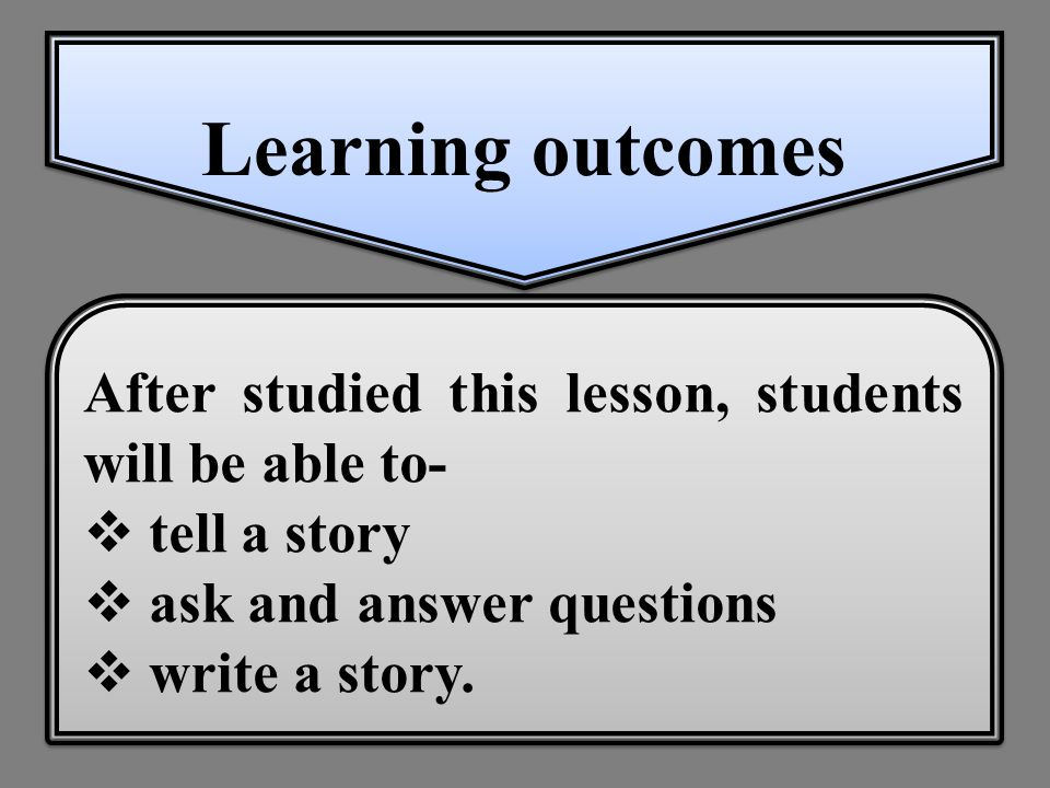 Learning outcomes After studied this lesson, students will be able to-  tell a story  ask and answer questions  write a story.