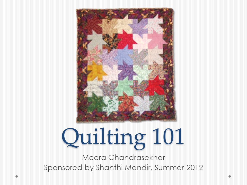 Anatomy of a Quilt Top – usually pieced blocks, laid out in a pattern Middle – batting, polyester or cotton, various thicknesses (low, medium, high lofts) Bottom – quilt backing fabric, can be plain or patterned Quilting – stitching the three layers together in a pattern Binding – finishing the edge