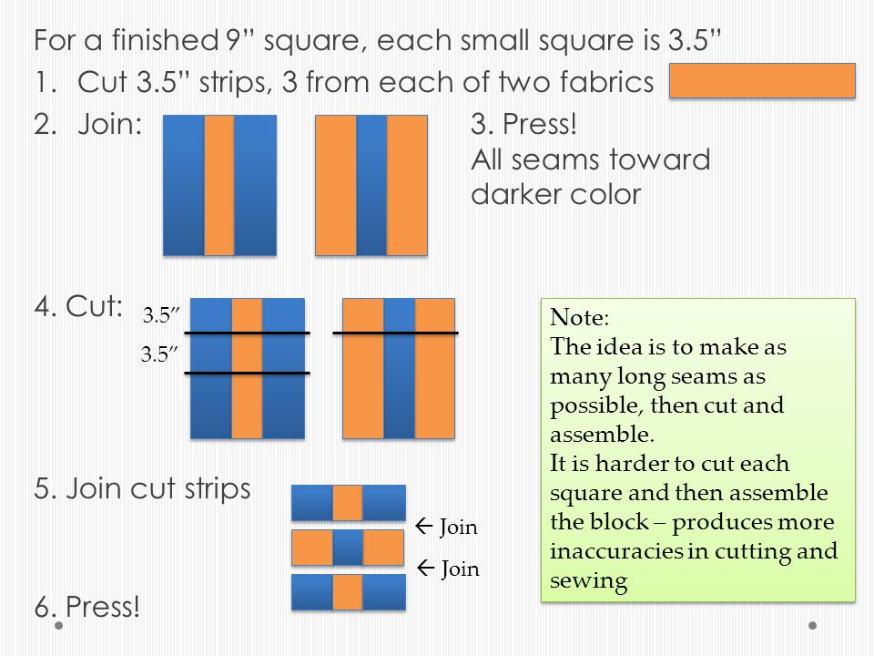 For a finished 9 square, each small square is 3.5 1.Cut 3.5 strips, 3 from each of two fabrics 2.Join: 3.