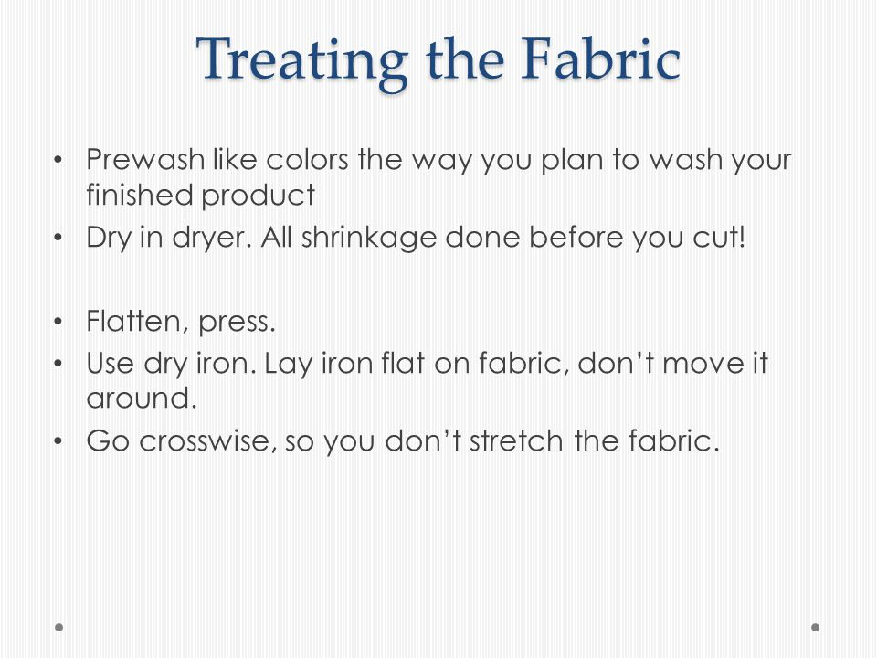 Treating the Fabric Prewash like colors the way you plan to wash your finished product Dry in dryer.