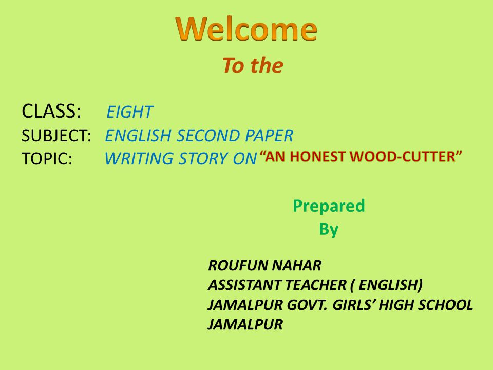 To the CLASS: EIGHT SUBJECT: ENGLISH SECOND PAPER TOPIC: WRITING STORY ON Prepared By ROUFUN NAHAR ASSISTANT TEACHER ( ENGLISH) JAMALPUR GOVT. GIRLS'
