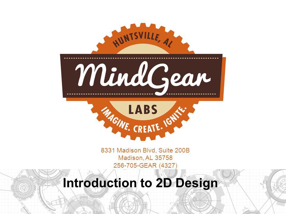 8331 Madison Blvd, Suite 200B Madison, AL 35758 256-705-GEAR (4327) Introduction to 2D Design