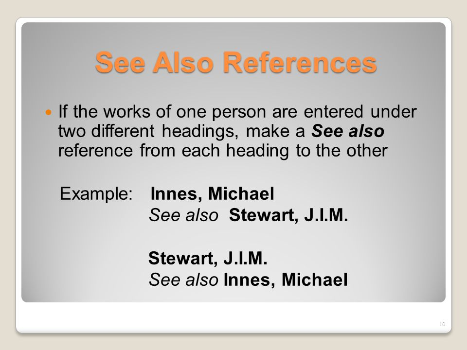 See Also References If the works of one person are entered under two different headings, make a See also reference from each heading to the other Example: Innes, Michael See also Stewart, J.I.M.