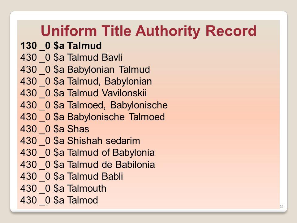 22 Uniform Title Authority Record 130 _0 $a Talmud 430 _0 $a Talmud Bavli 430 _0 $a Babylonian Talmud 430 _0 $a Talmud, Babylonian 430 _0 $a Talmud Vavilonskii 430 _0 $a Talmoed, Babylonische 430 _0 $a Babylonische Talmoed 430 _0 $a Shas 430 _0 $a Shishah sedarim 430 _0 $a Talmud of Babylonia 430 _0 $a Talmud de Babilonia 430 _0 $a Talmud Babli 430 _0 $a Talmouth 430 _0 $a Talmod