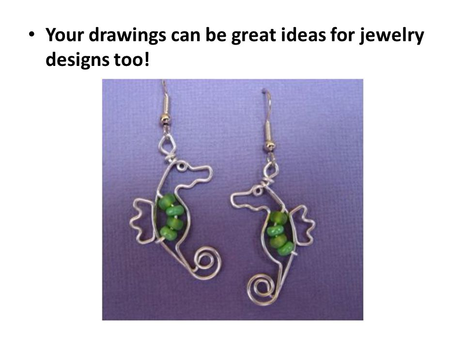 Your drawings can be great ideas for jewelry designs too!