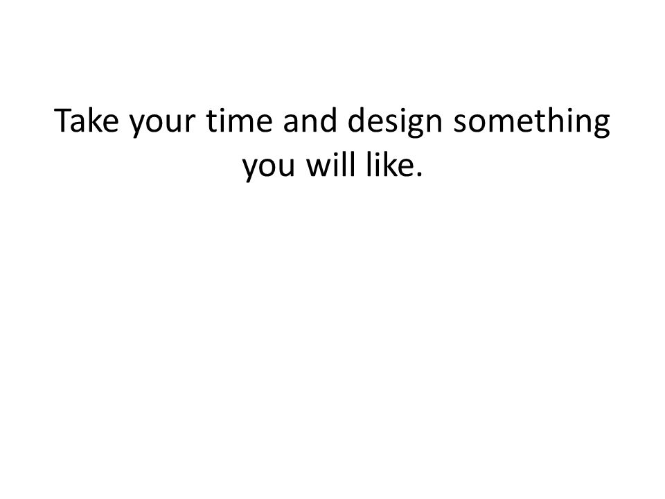 Take your time and design something you will like.