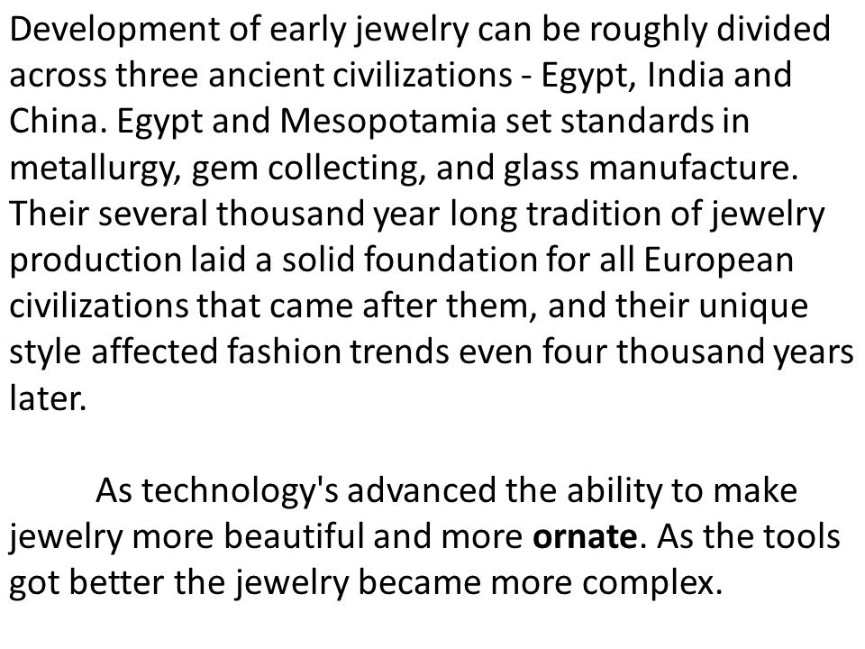 Development of early jewelry can be roughly divided across three ancient civilizations - Egypt, India and China. Egypt and Mesopotamia set standards i