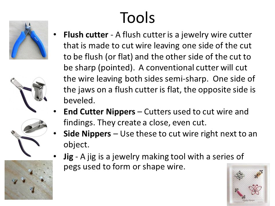 Tools Flush cutter - A flush cutter is a jewelry wire cutter that is made to cut wire leaving one side of the cut to be flush (or flat) and the other