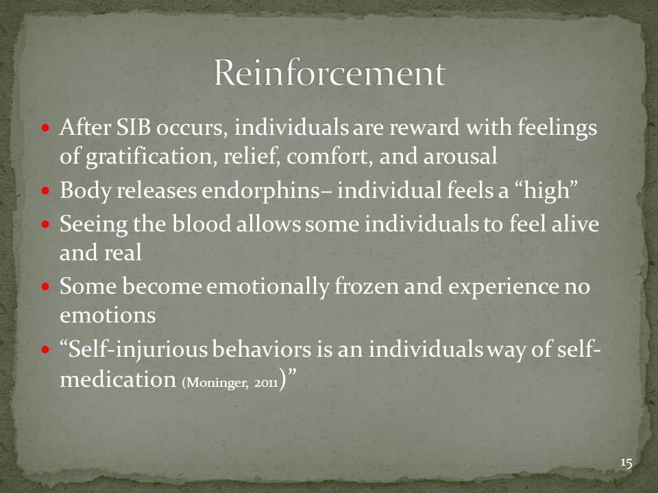 After SIB occurs, individuals are reward with feelings of gratification, relief, comfort, and arousal Body releases endorphins– individual feels a high Seeing the blood allows some individuals to feel alive and real Some become emotionally frozen and experience no emotions Self-injurious behaviors is an individuals way of self- medication ( Moninger, 2011 ) 15