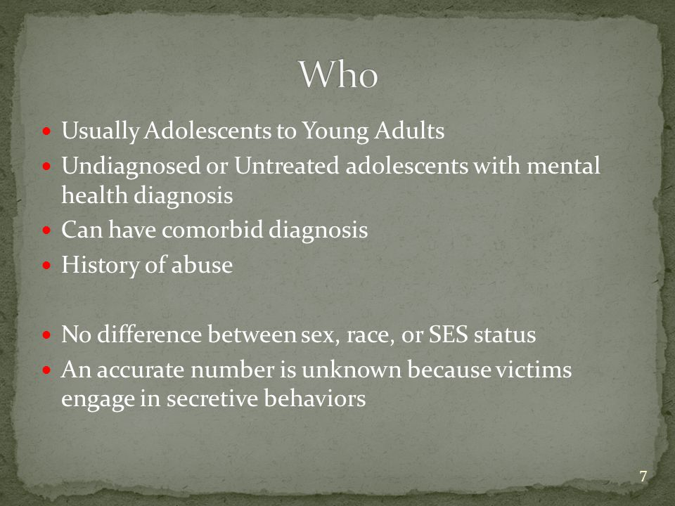 Usually Adolescents to Young Adults Undiagnosed or Untreated adolescents with mental health diagnosis Can have comorbid diagnosis History of abuse No