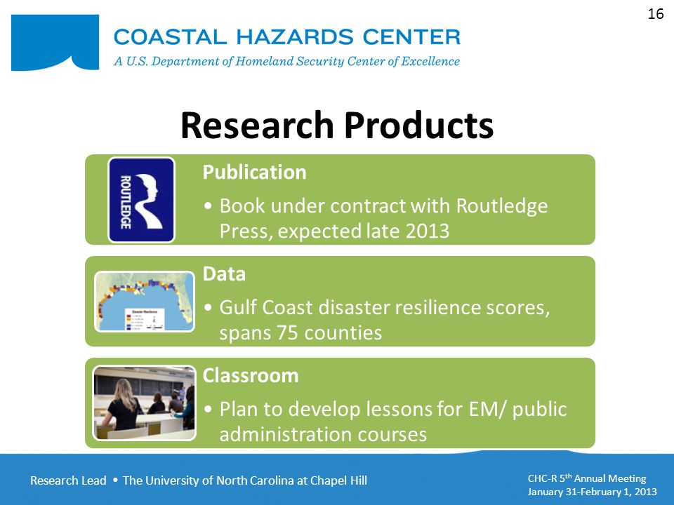 Research Lead  The University of North Carolina at Chapel Hill CHC-R 5 th Annual Meeting January 31-February 1, 2013 16 Research Products Publication Book under contract with Routledge Press, expected late 2013 Data Gulf Coast disaster resilience scores, spans 75 counties Classroom Plan to develop lessons for EM/ public administration courses