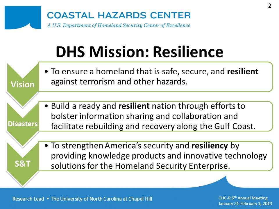 Research Lead  The University of North Carolina at Chapel Hill CHC-R 5 th Annual Meeting January 31-February 1, 2013 2 DHS Mission: Resilience Vision To ensure a homeland that is safe, secure, and resilient against terrorism and other hazards.