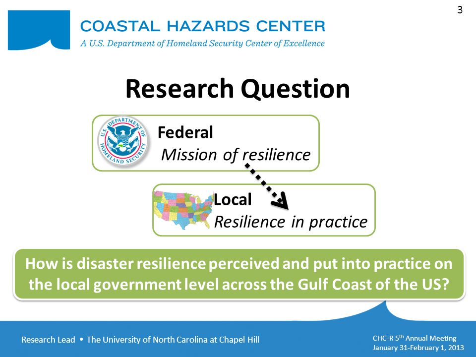 Research Lead  The University of North Carolina at Chapel Hill CHC-R 5 th Annual Meeting January 31-February 1, 2013 3 Federal Mission of resilience Local Resilience in practice How is disaster resilience perceived and put into practice on the local government level across the Gulf Coast of the US.