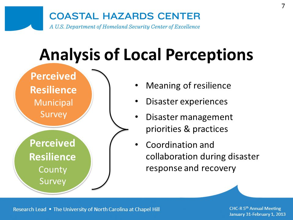 Research Lead  The University of North Carolina at Chapel Hill CHC-R 5 th Annual Meeting January 31-February 1, 2013 7 Analysis of Local Perceptions Perceived Resilience Municipal Survey Perceived Resilience Municipal Survey Meaning of resilience Disaster experiences Disaster management priorities & practices Coordination and collaboration during disaster response and recovery Perceived Resilience County Survey Perceived Resilience County Survey