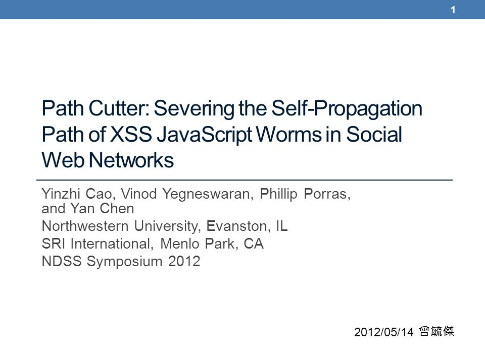 Path Cutter: Severing the Self-Propagation Path of XSS JavaScript Worms in Social Web Networks Yinzhi Cao, Vinod Yegneswaran, Phillip Porras, and Yan Chen Northwestern University, Evanston, IL SRI International, Menlo Park, CA NDSS Symposium 2012 2012/05/14 曾毓傑 1