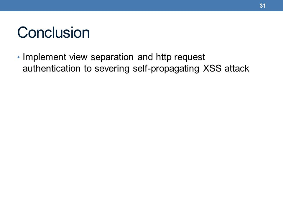 Conclusion Implement view separation and http request authentication to severing self-propagating XSS attack 31