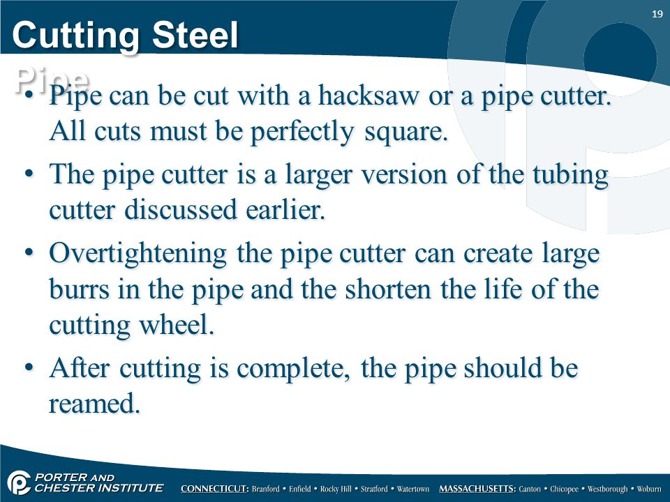 19 Cutting Steel Pipe Pipe can be cut with a hacksaw or a pipe cutter.