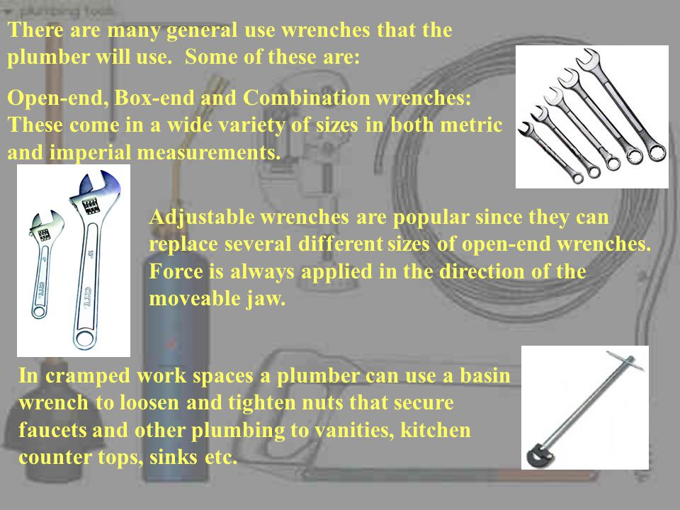 There are many general use wrenches that the plumber will use.