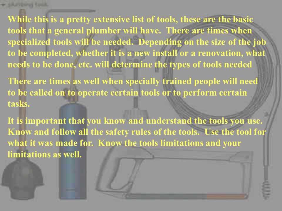 While this is a pretty extensive list of tools, these are the basic tools that a general plumber will have.