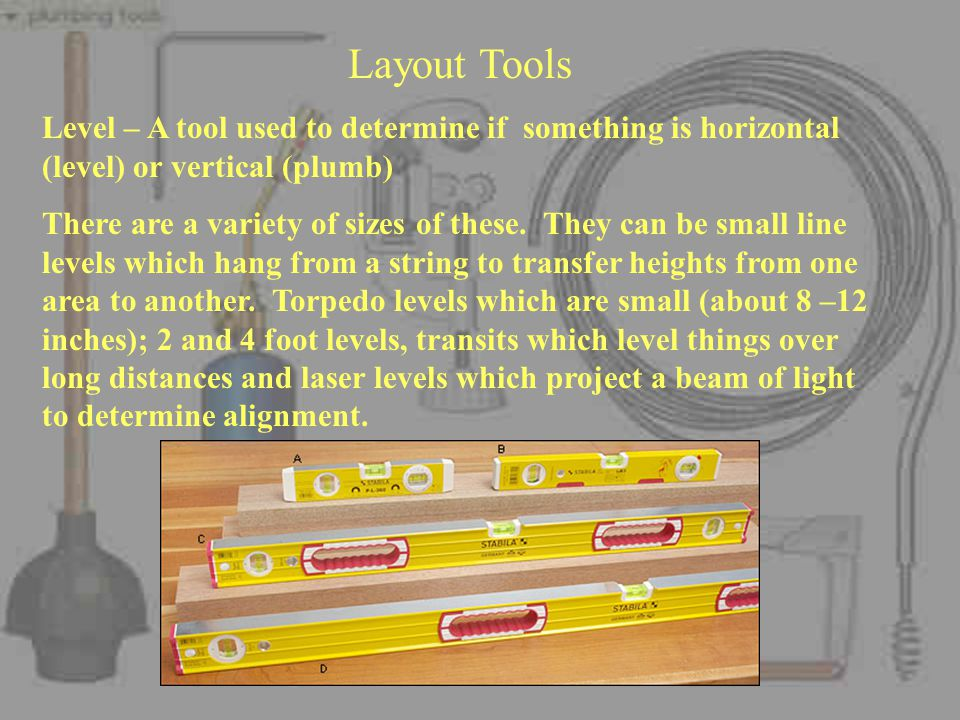 Layout Tools Level – A tool used to determine if something is horizontal (level) or vertical (plumb) There are a variety of sizes of these.